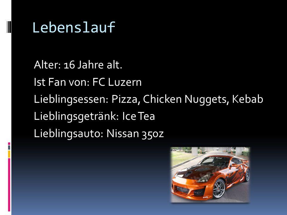Lebenslauf Alter: 16 Jahre alt. Ist Fan von: FC Luzern Lieblingsessen: Pizza, Chicken Nuggets, Kebab Lieblingsgetränk: Ice Tea Lieblingsauto: Nissan 3