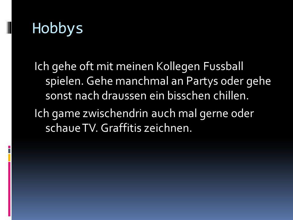 Hobbys Ich gehe oft mit meinen Kollegen Fussball spielen. Gehe manchmal an Partys oder gehe sonst nach draussen ein bisschen chillen. Ich game zwische