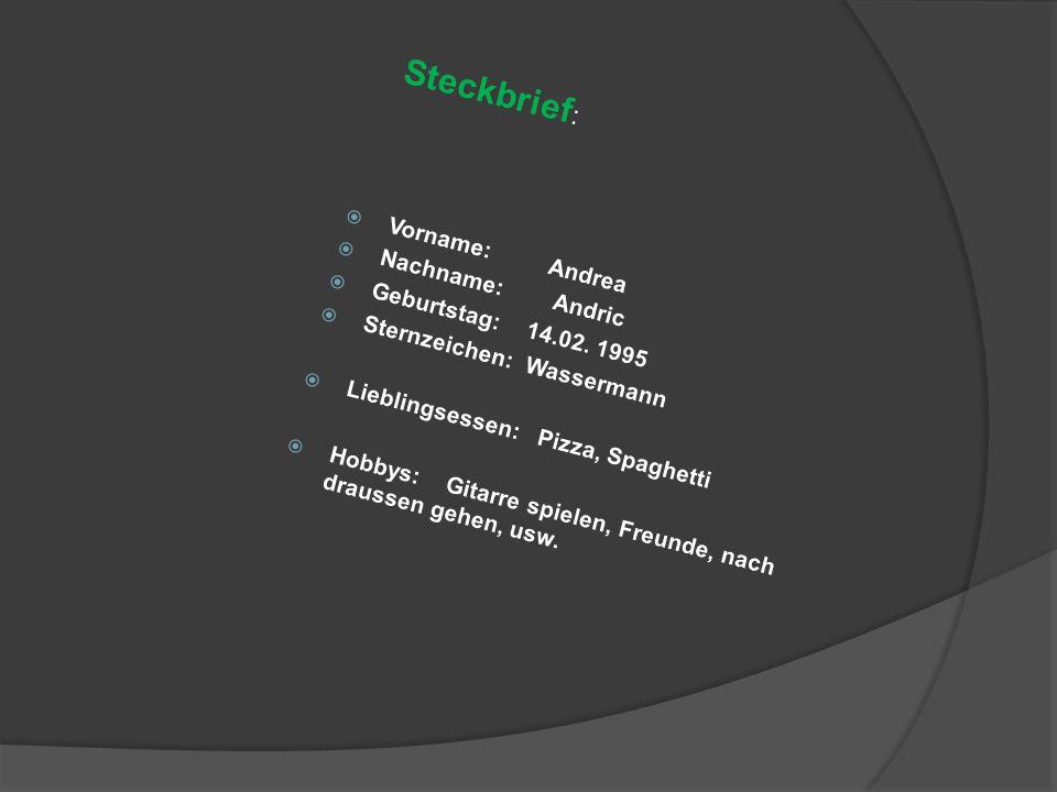  Vorname: Andrea  Nachname: Andric  Geburtstag: 14.02. 1995  Sternzeichen: Wassermann  Lieblingsessen: Pizza, Spaghetti  Hobbys: Gitarre spielen