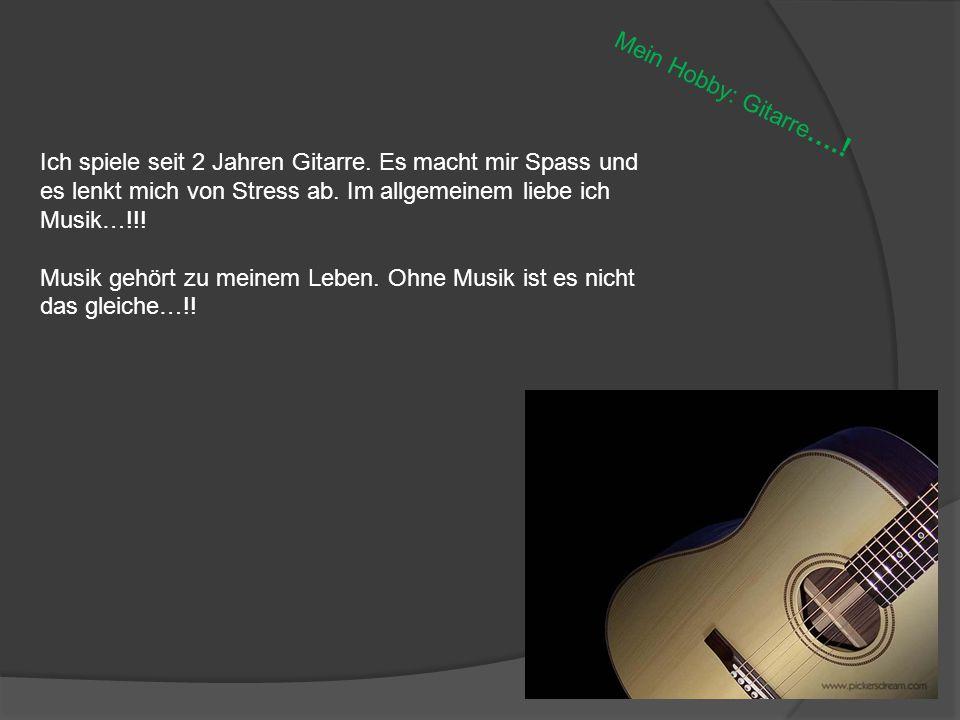 Mein Hobby: Gitarre ….! Ich spiele seit 2 Jahren Gitarre. Es macht mir Spass und es lenkt mich von Stress ab. Im allgemeinem liebe ich Musik…!!! Musik
