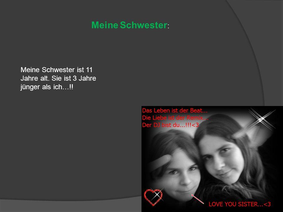Meine Schwester : Meine Schwester ist 11 Jahre alt. Sie ist 3 Jahre jünger als ich…!!