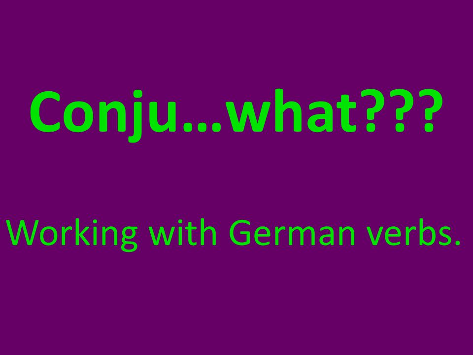 Conju…what Working with German verbs.