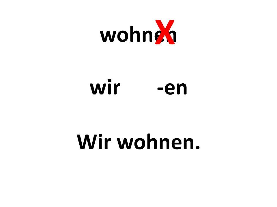 wohnen -en Wir wohnen. wir X