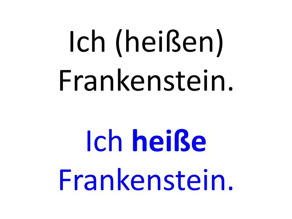 Ich (heißen) Frankenstein. Ich heiße Frankenstein.
