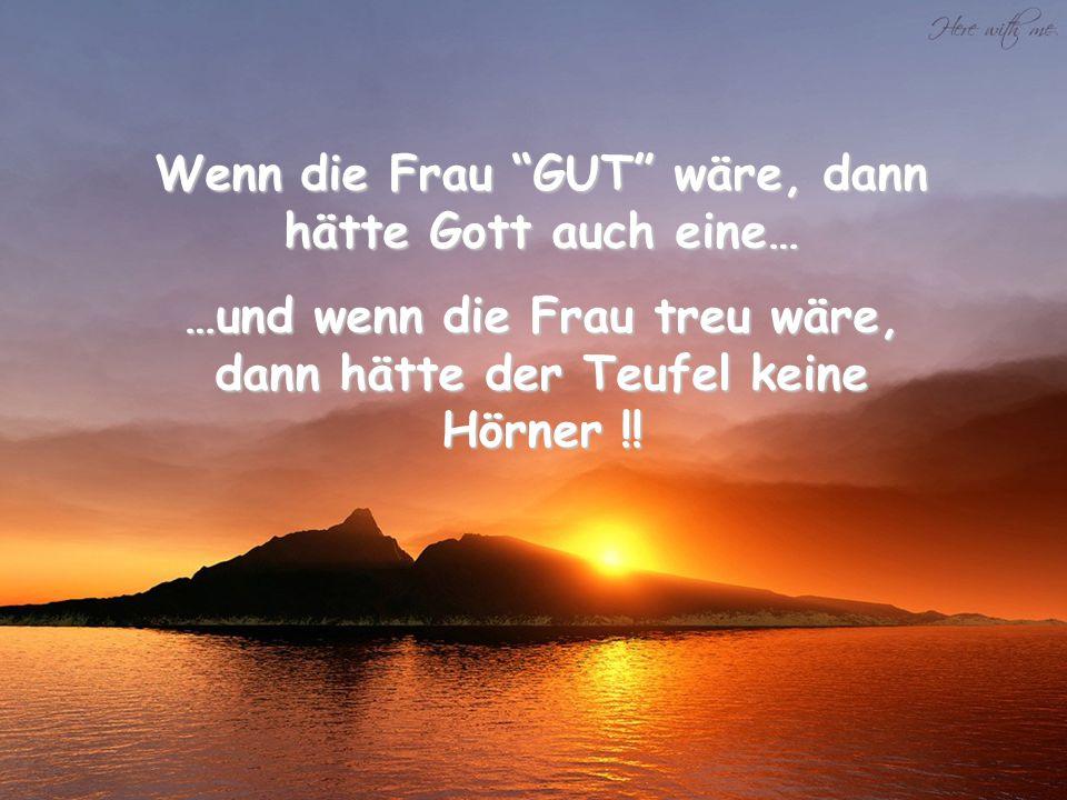 Wenn die Frau GUT wäre, dann hätte Gott auch eine… …und wenn die Frau treu wäre, dann hätte der Teufel keine Hörner !!