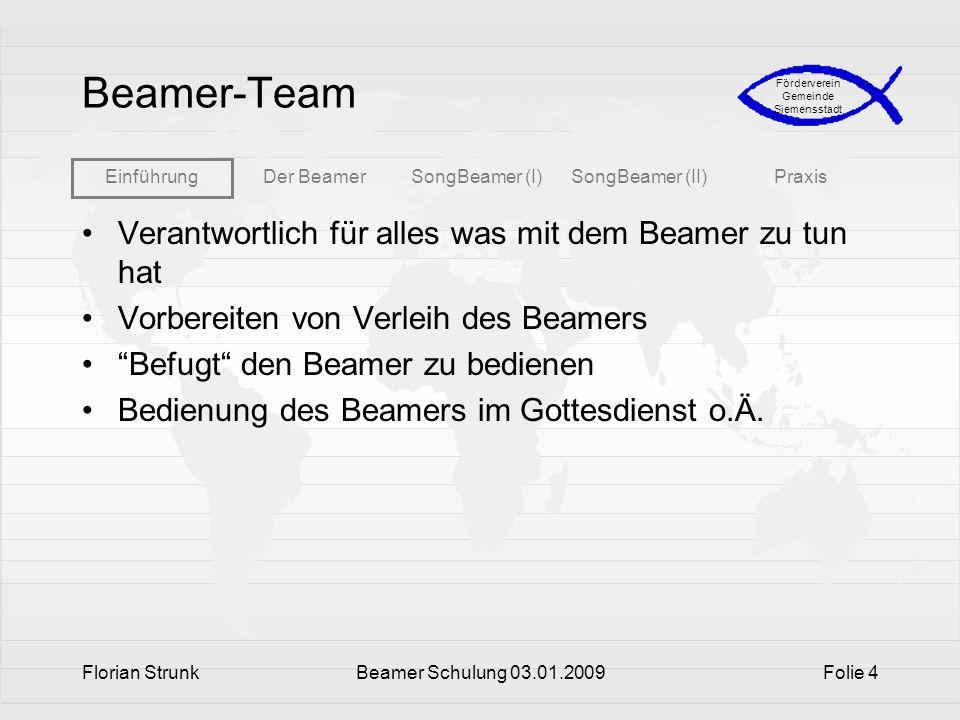 EinführungDer BeamerSongBeamer (I)SongBeamer (II)Praxis Förderverein Gemeinde Siemensstadt Florian StrunkBeamer Schulung 03.01.2009Folie 4 Beamer-Team
