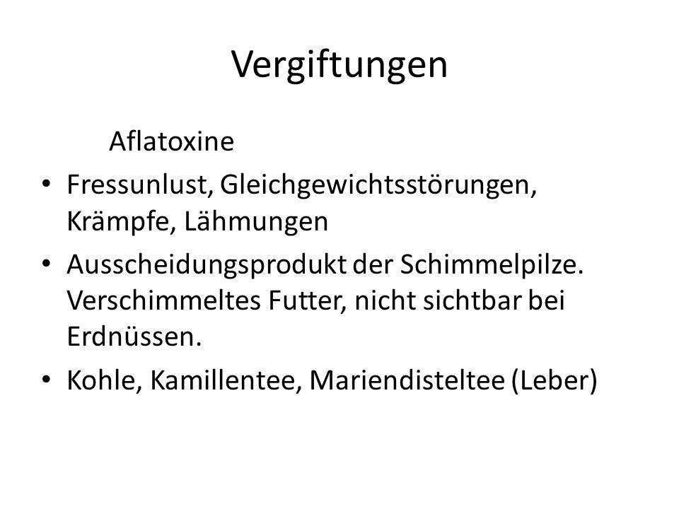 Vergiftungen Aflatoxine Fressunlust, Gleichgewichtsstörungen, Krämpfe, Lähmungen Ausscheidungsprodukt der Schimmelpilze.