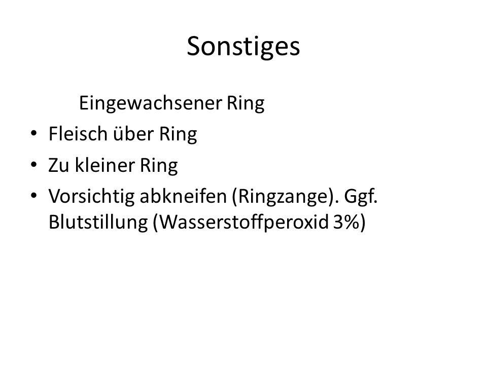 Sonstiges Eingewachsener Ring Fleisch über Ring Zu kleiner Ring Vorsichtig abkneifen (Ringzange). Ggf. Blutstillung (Wasserstoffperoxid 3%)