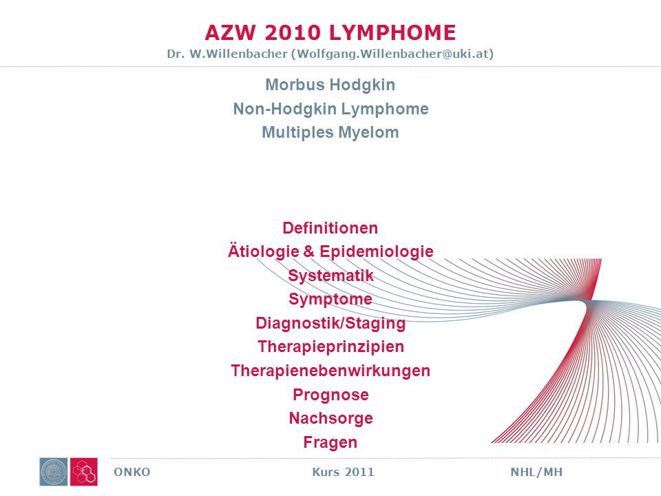 AZW 2010 LYMPHOME Dr. W.Willenbacher (Wolfgang.Willenbacher@uki.at) Morbus Hodgkin Non-Hodgkin Lymphome Multiples Myelom Definitionen Ätiologie & Epid