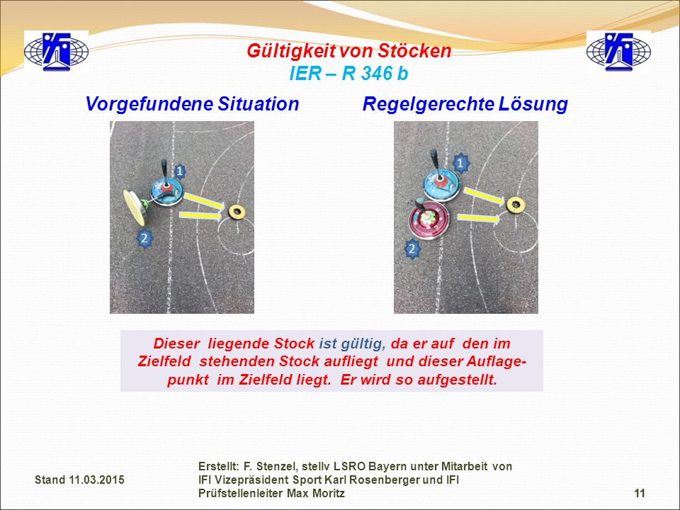 11 Gültigkeit von Stöcken IER – R 346 b Vorgefundene SituationRegelgerechte Lösung Dieser liegende Stock ist gültig, da er auf den im Zielfeld stehend