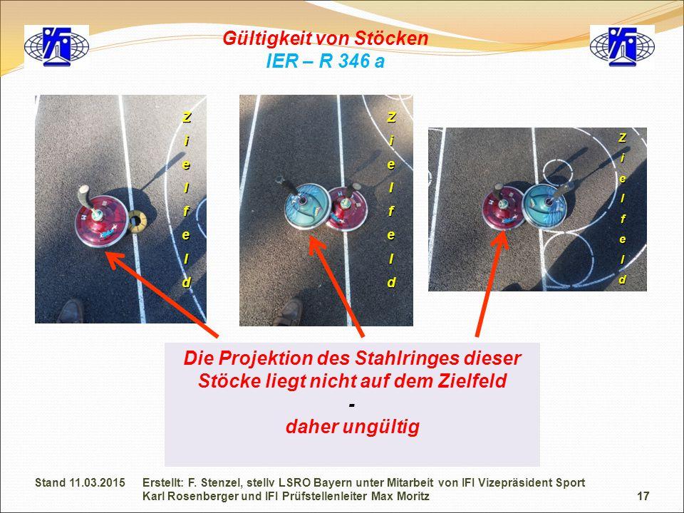17 Gültigkeit von Stöcken IER – R 346 a Die Projektion des Stahlringes dieser Stöcke liegt nicht auf dem Zielfeld - daher ungültig Zielfeld ZielfeldZielfeld 17 Erstellt: F.