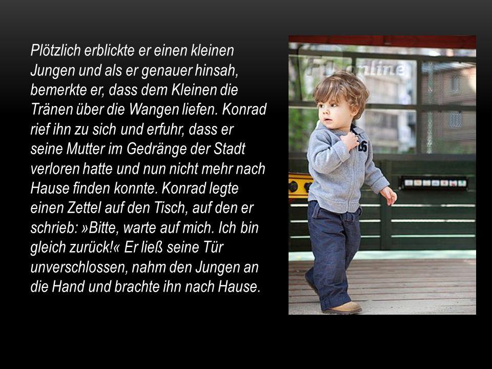 Plötzlich erblickte er einen kleinen Jungen und als er genauer hinsah, bemerkte er, dass dem Kleinen die Tränen über die Wangen liefen. Konrad rief ih