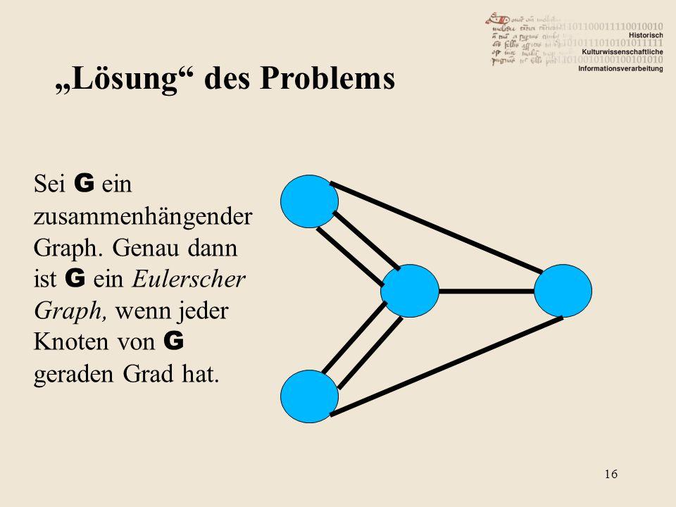 """""""Lösung"""" des Problems Sei G ein zusammenhängender Graph. Genau dann ist G ein Eulerscher Graph, wenn jeder Knoten von G geraden Grad hat. 16"""