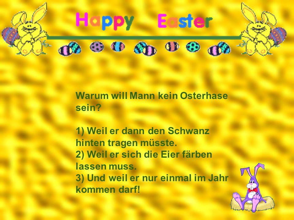 Warum will Mann kein Osterhase sein? 1) Weil er dann den Schwanz hinten tragen müsste. 2) Weil er sich die Eier färben lassen muss. 3) Und weil er nur