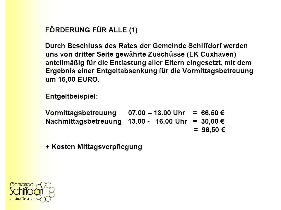FÖRDERUNG FÜR ALLE (1) Durch Beschluss des Rates der Gemeinde Schiffdorf werden uns von dritter Seite gewährte Zuschüsse (LK Cuxhaven) anteilmäßig für die Entlastung aller Eltern eingesetzt, mit dem Ergebnis einer Entgeltabsenkung für die Vormittagsbetreuung um 16,00 EURO.