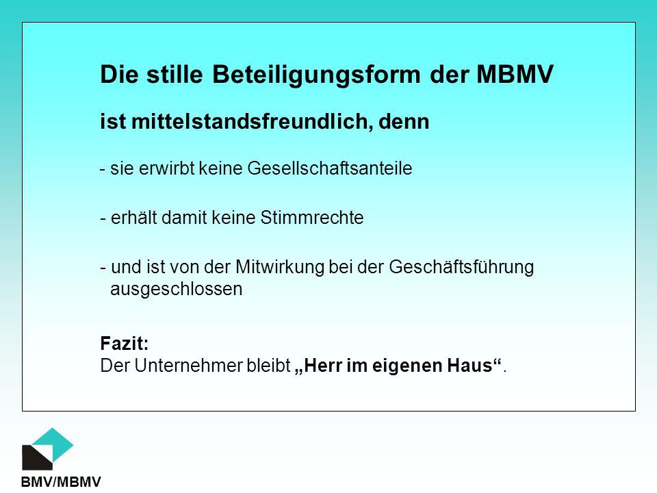 """BMV/MBMV Die stille Beteiligungsform der MBMV ist mittelstandsfreundlich, denn - sie erwirbt keine Gesellschaftsanteile - erhält damit keine Stimmrechte - und ist von der Mitwirkung bei der Geschäftsführung ausgeschlossen Fazit: Der Unternehmer bleibt """"Herr im eigenen Haus ."""