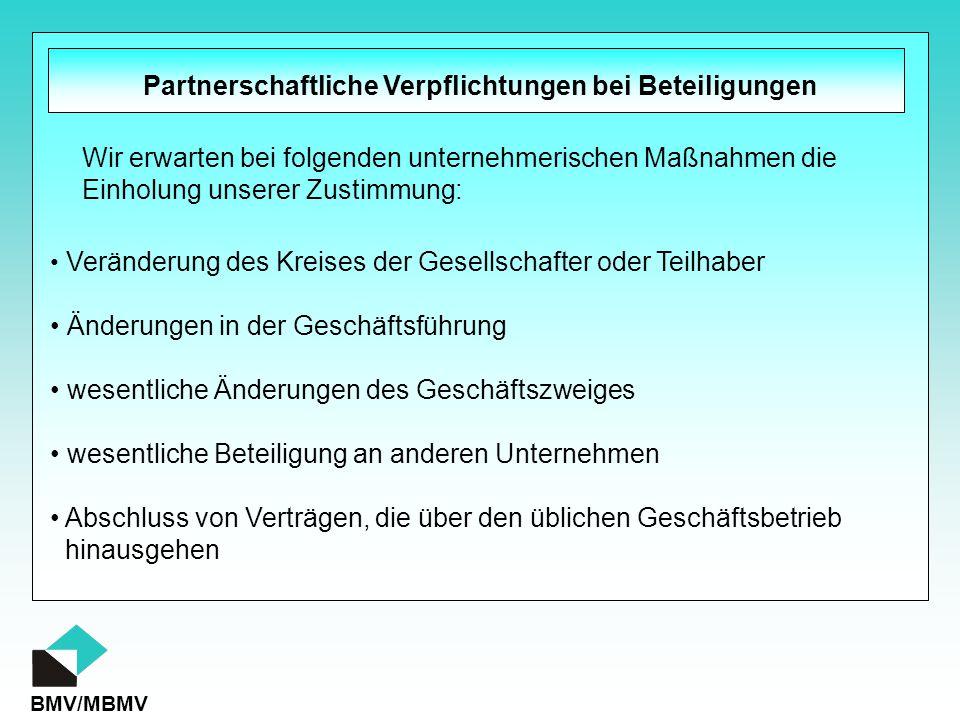 BMV/MBMV Partnerschaftliche Verpflichtungen bei Beteiligungen Veränderung des Kreises der Gesellschafter oder Teilhaber Änderungen in der Geschäftsführung wesentliche Änderungen des Geschäftszweiges wesentliche Beteiligung an anderen Unternehmen Abschluss von Verträgen, die über den üblichen Geschäftsbetrieb hinausgehen Wir erwarten bei folgenden unternehmerischen Maßnahmen die Einholung unserer Zustimmung: