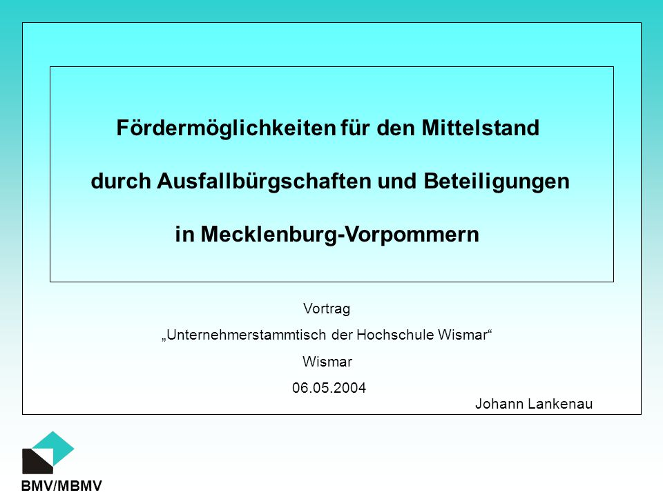 """BMV/MBMV Fördermöglichkeiten für den Mittelstand durch Ausfallbürgschaften und Beteiligungen in Mecklenburg-Vorpommern Vortrag """"Unternehmerstammtisch der Hochschule Wismar Wismar 06.05.2004 Johann Lankenau"""