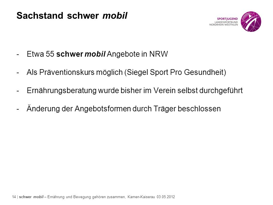 14 | schwer mobil – Ernährung und Bewegung gehören zusammen, Kamen-Kaiserau 03.05.2012 Sachstand schwer mobil -Etwa 55 schwer mobil Angebote in NRW -A