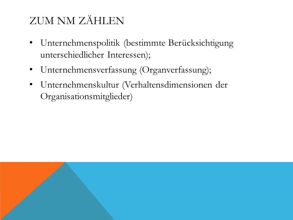 ZUM NM ZÄHLEN Unternehmenspolitik (bestimmte Berücksichtigung unterschiedlicher Interessen); Unternehmensverfassung (Organverfassung); Unternehmenskultur (Verhaltensdimensionen der Organisationsmitglieder)