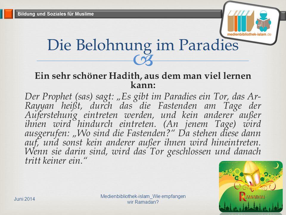 """ Ein sehr schöner Hadith, aus dem man viel lernen kann: Der Prophet (sas) sagt: """"Es gibt im Paradies ein Tor, das Ar- Rayyan heißt, durch das die Fastenden am Tage der Auferstehung eintreten werden, und kein anderer außer ihnen wird hindurch eintreten."""