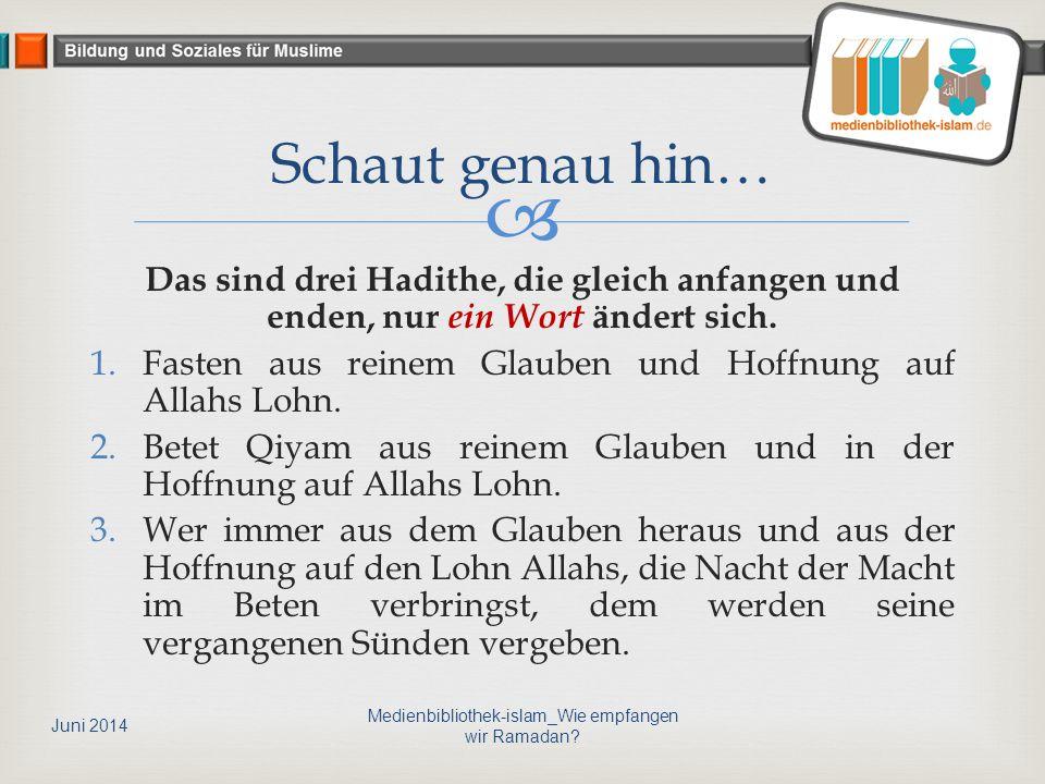  Das sind drei Hadithe, die gleich anfangen und enden, nur ein Wort ändert sich. 1.Fasten aus reinem Glauben und Hoffnung auf Allahs Lohn. 2.Betet Qi