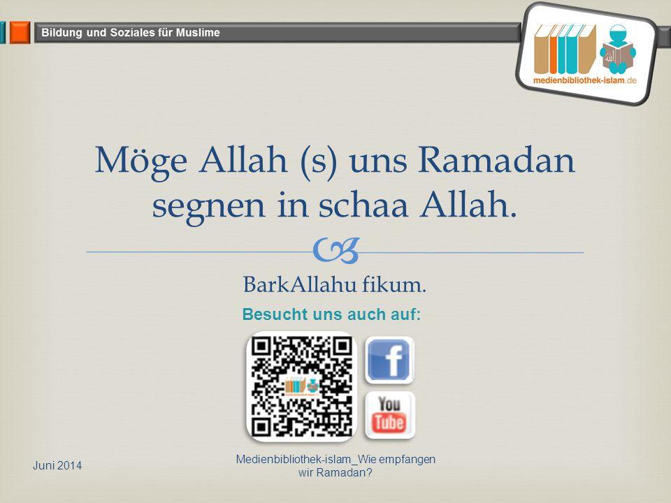  Möge Allah (s) uns Ramadan segnen in schaa Allah. BarkAllahu fikum. Juni 2014 Medienbibliothek-islam_Wie empfangen wir Ramadan? Besucht uns auch auf