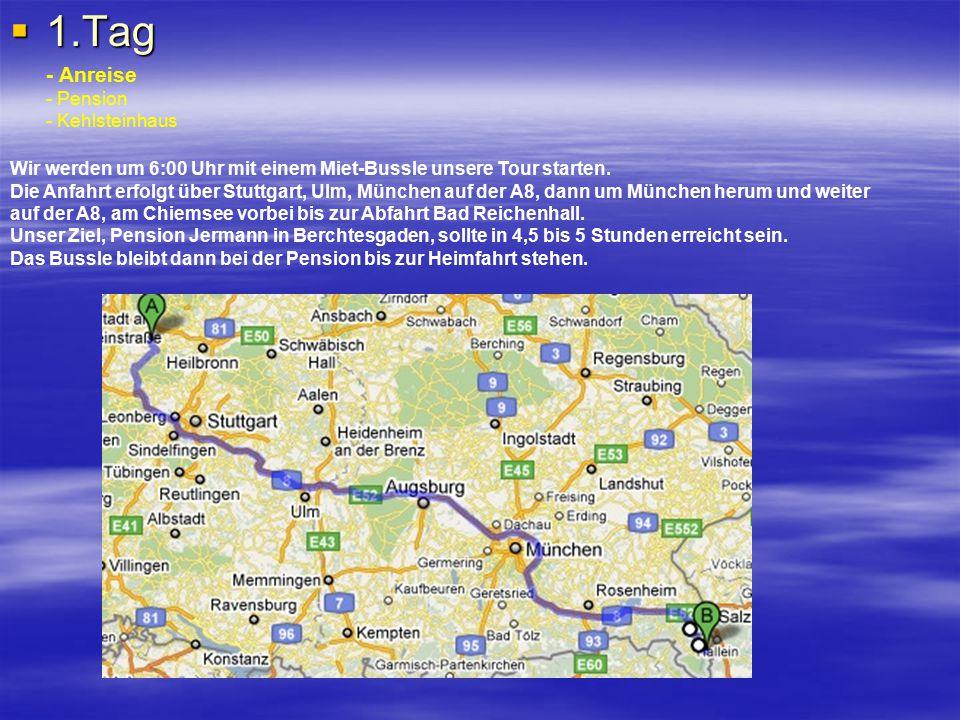  1.Tag - Anreise - Pension - Kehlsteinhaus Wir werden um 6:00 Uhr mit einem Miet-Bussle unsere Tour starten. Die Anfahrt erfolgt über Stuttgart, Ulm,