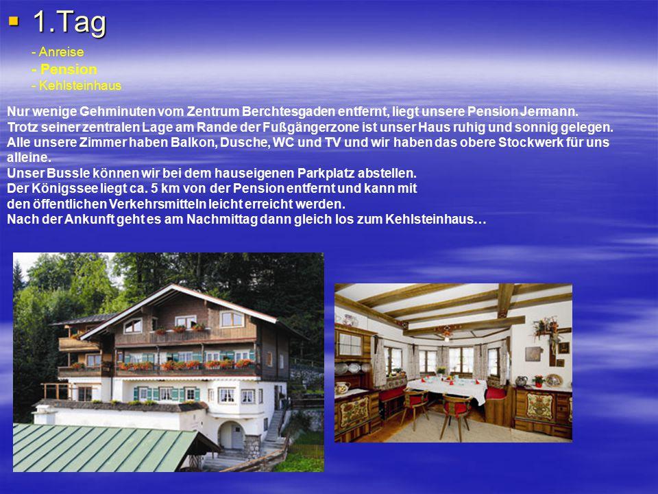  1.Tag - Anreise - Pension - Kehlsteinhaus Nur wenige Gehminuten vom Zentrum Berchtesgaden entfernt, liegt unsere Pension Jermann. Trotz seiner zentr