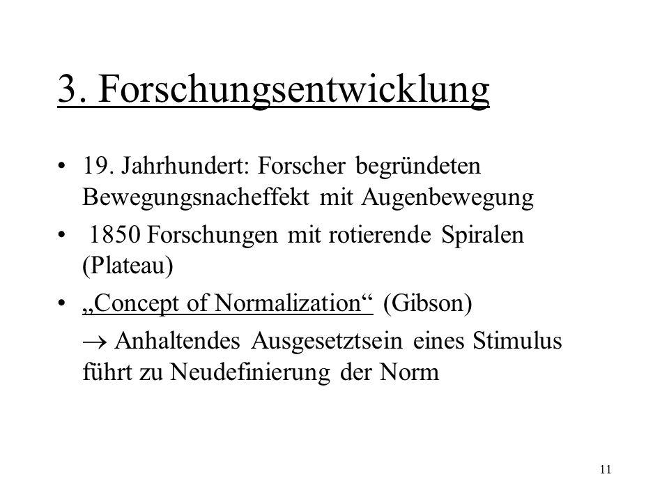 11 3. Forschungsentwicklung 19. Jahrhundert: Forscher begründeten Bewegungsnacheffekt mit Augenbewegung 1850 Forschungen mit rotierende Spiralen (Plat