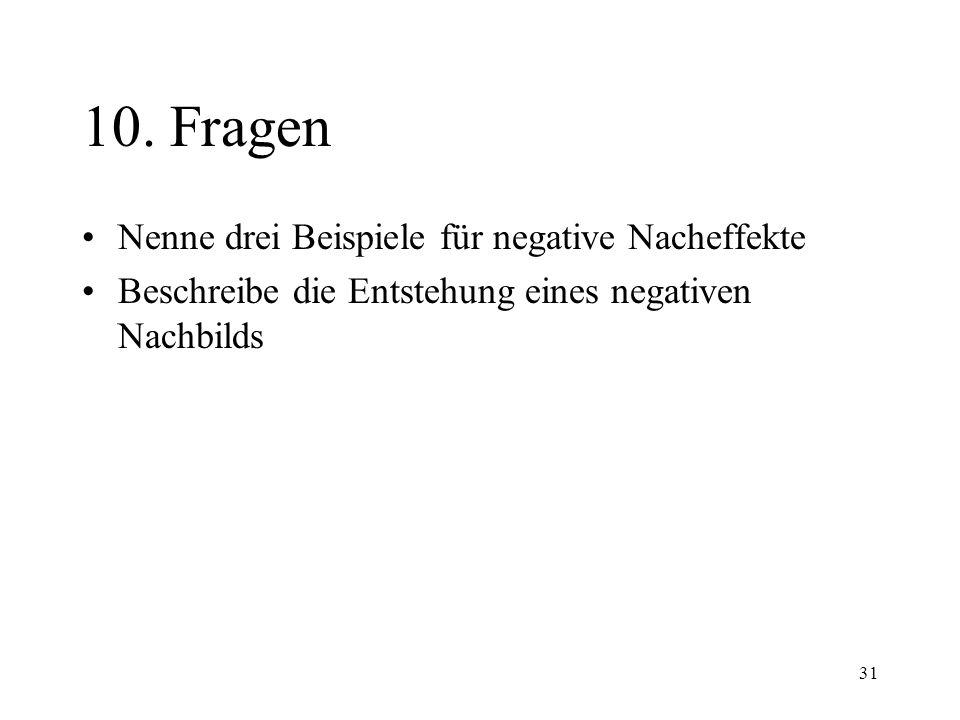 31 10. Fragen Nenne drei Beispiele für negative Nacheffekte Beschreibe die Entstehung eines negativen Nachbilds