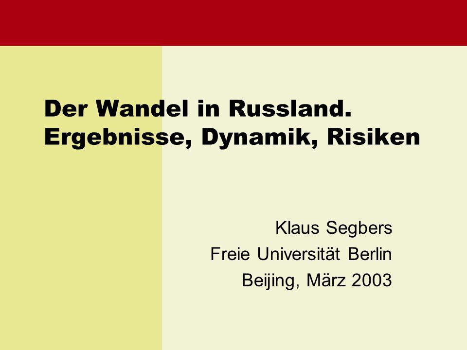 Der Wandel in Russland. Ergebnisse, Dynamik, Risiken Klaus Segbers Freie Universität Berlin Beijing, März 2003