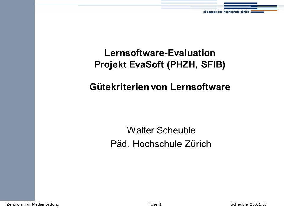 Scheuble 20.01.07Zentrum für MedienbildungFolie 1 Lernsoftware-Evaluation Projekt EvaSoft (PHZH, SFIB) Gütekriterien von Lernsoftware Walter Scheuble Päd.
