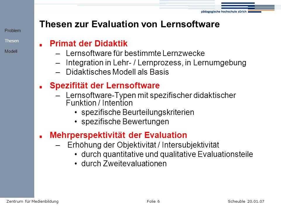 Scheuble 20.01.07Zentrum für MedienbildungFolie 6 Thesen zur Evaluation von Lernsoftware Primat der Didaktik –Lernsoftware für bestimmte Lernzwecke –Integration in Lehr- / Lernprozess, in Lernumgebung –Didaktisches Modell als Basis Spezifität der Lernsoftware –Lernsoftware-Typen mit spezifischer didaktischer Funktion / Intention spezifische Beurteilungskriterien spezifische Bewertungen Mehrperspektivität der Evaluation –Erhöhung der Objektivität / Intersubjektivität durch quantitative und qualitative Evaluationsteile durch Zweitevaluationen Problem Thesen Modell