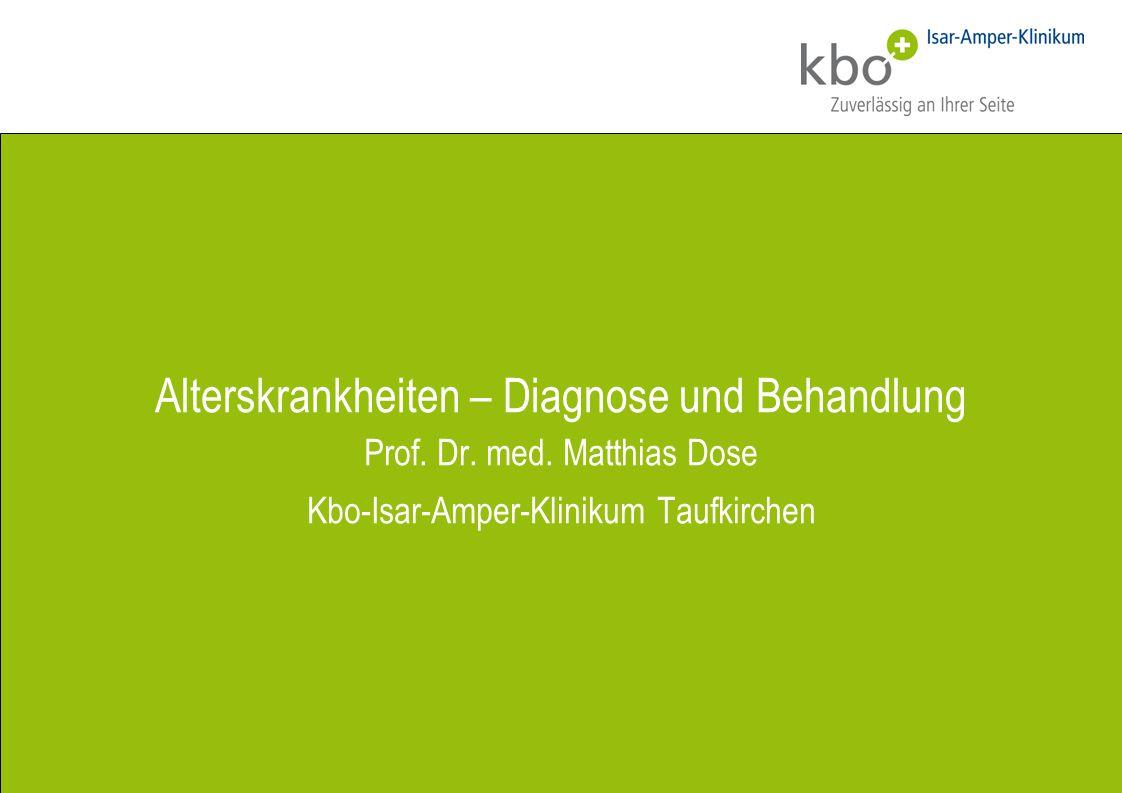 Alterskrankheiten – Diagnose und Behandlung Prof. Dr. med. Matthias Dose Kbo-Isar-Amper-Klinikum Taufkirchen
