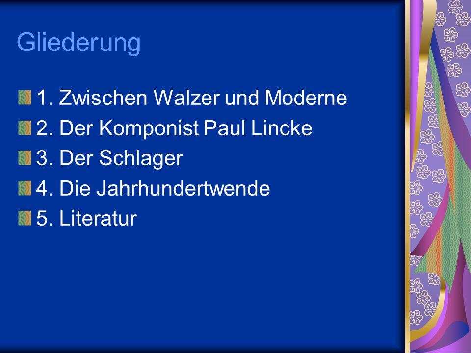 Gliederung 1. Zwischen Walzer und Moderne 2. Der Komponist Paul Lincke 3. Der Schlager 4. Die Jahrhundertwende 5. Literatur
