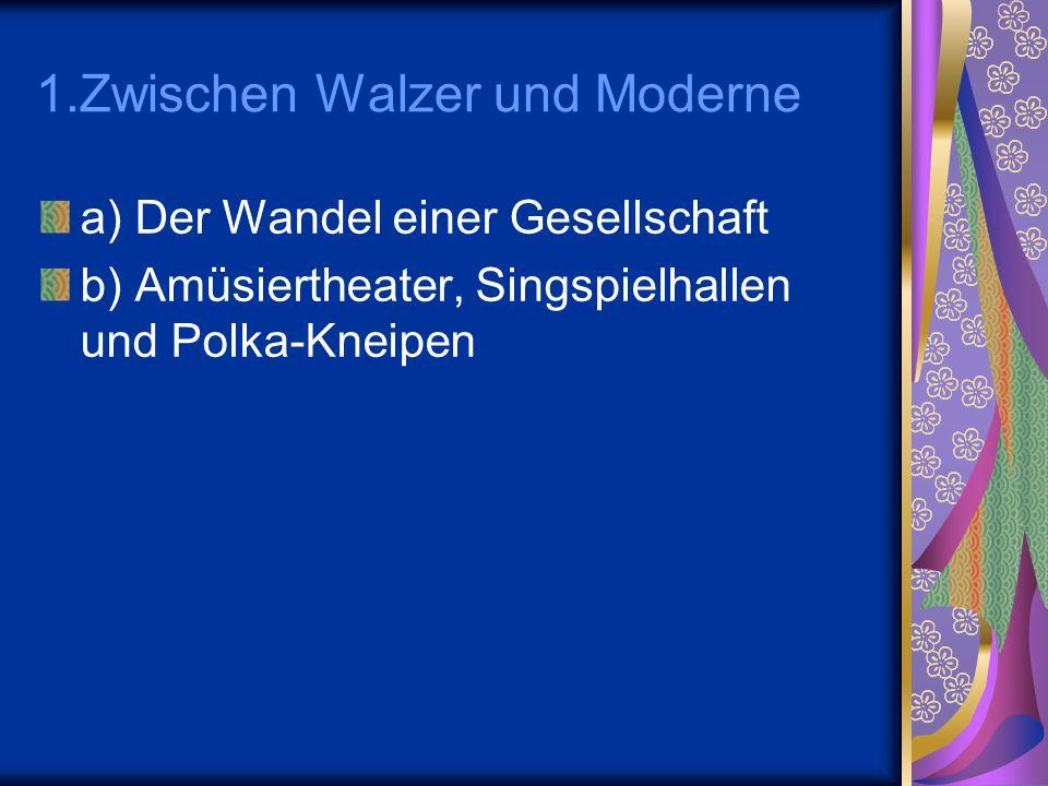 1.Zwischen Walzer und Moderne a) Der Wandel einer Gesellschaft b) Amüsiertheater, Singspielhallen und Polka-Kneipen