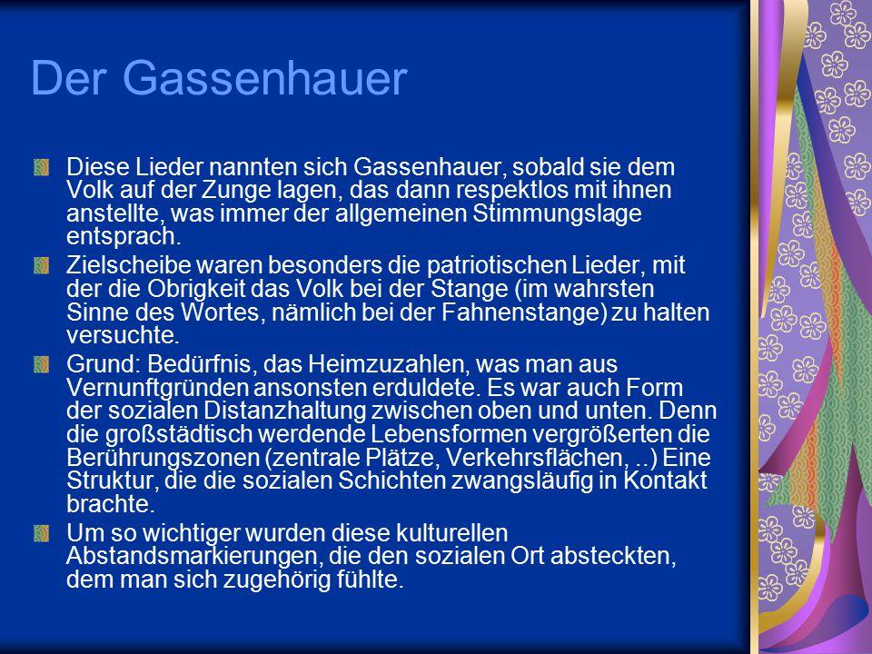 Der Gassenhauer Diese Lieder nannten sich Gassenhauer, sobald sie dem Volk auf der Zunge lagen, das dann respektlos mit ihnen anstellte, was immer der