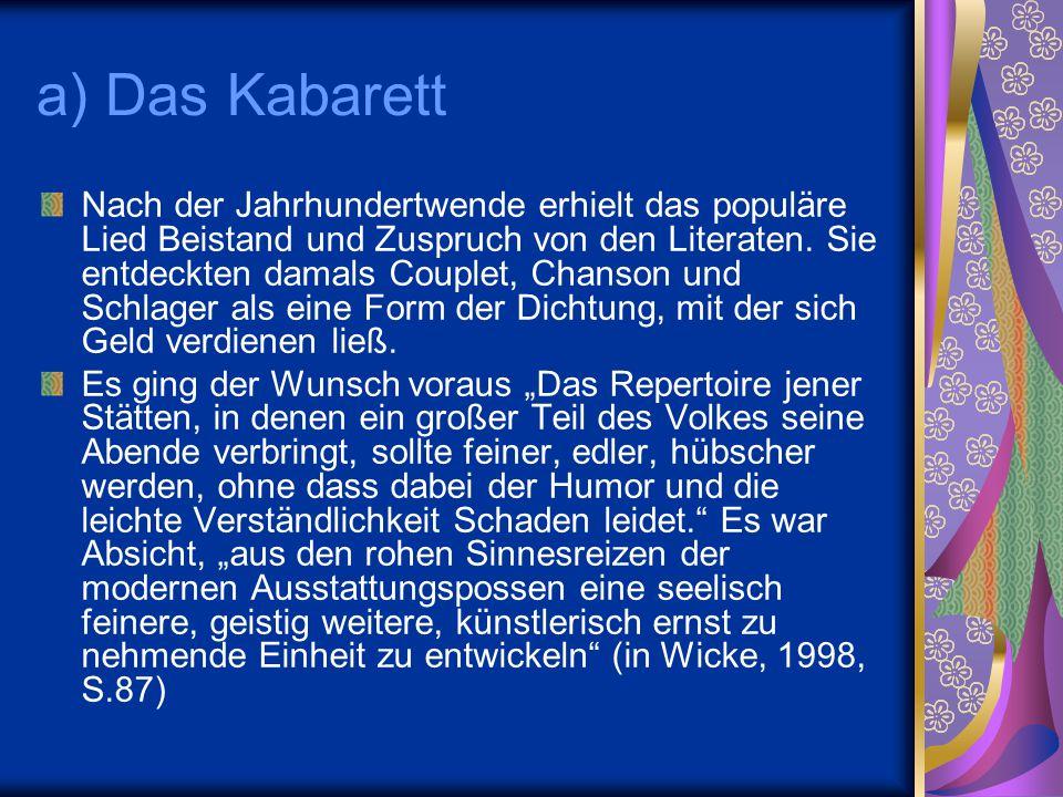 a) Das Kabarett Nach der Jahrhundertwende erhielt das populäre Lied Beistand und Zuspruch von den Literaten. Sie entdeckten damals Couplet, Chanson un