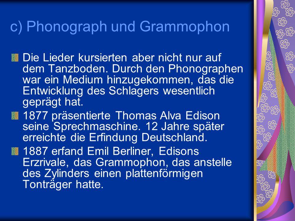 c) Phonograph und Grammophon Die Lieder kursierten aber nicht nur auf dem Tanzboden. Durch den Phonographen war ein Medium hinzugekommen, das die Entw