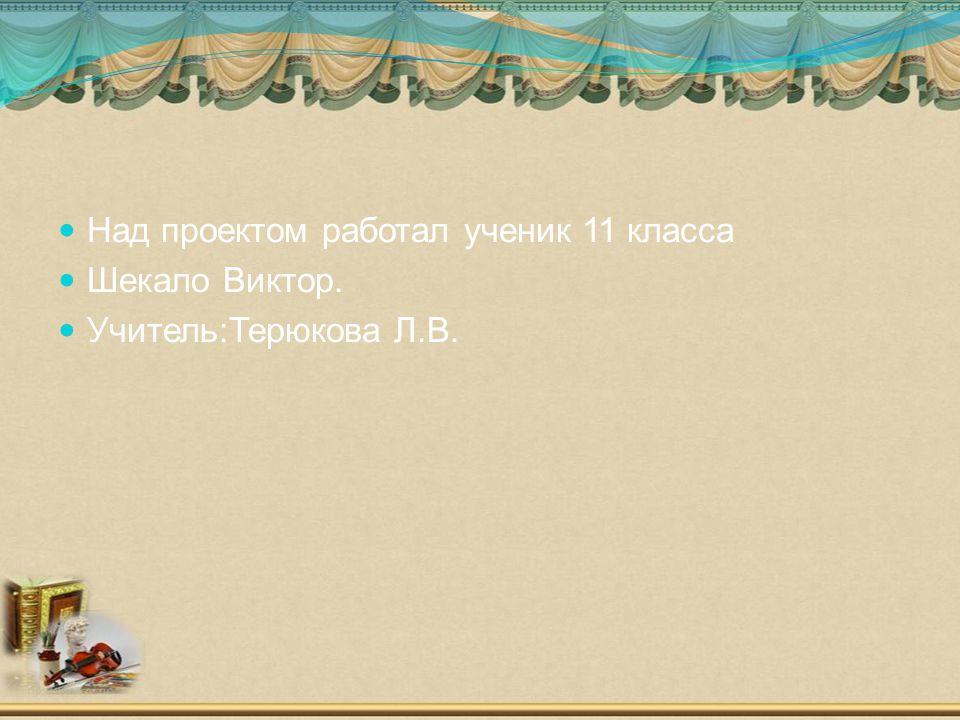 Над проектом работал ученик 11 класса Шекало Виктор. Учитель:Терюкова Л.В.
