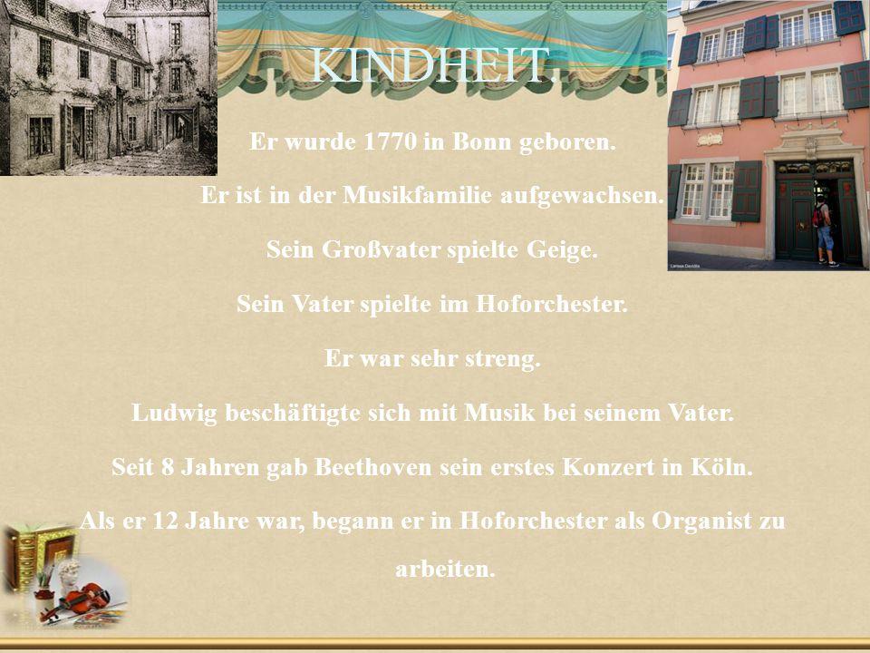 KINDHEIT. Er wurde 1770 in Bonn geboren. Er ist in der Musikfamilie aufgewachsen. Sein Großvater spielte Geige. Sein Vater spielte im Hoforchester. Er