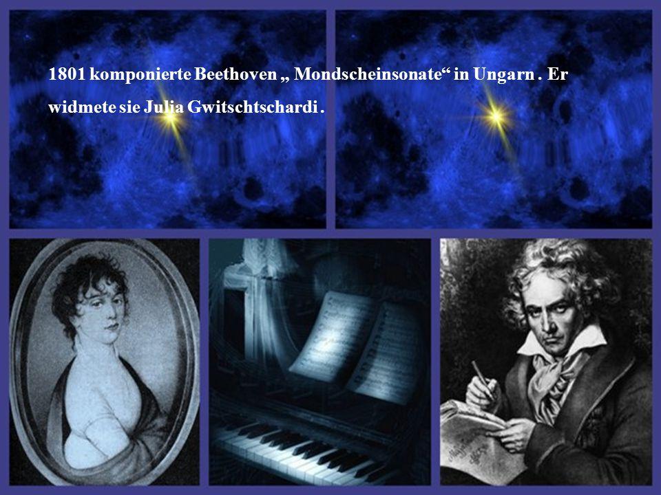 """1801 komponierte Beethoven """" Mondscheinsonate in Ungarn. Er widmete sie Julia Gwitschtschardi."""