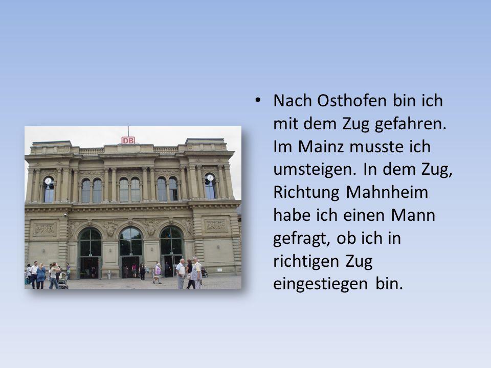 Nach Osthofen bin ich mit dem Zug gefahren. Im Mainz musste ich umsteigen.