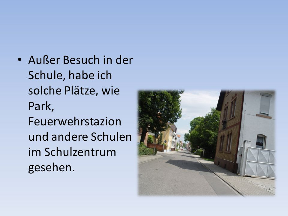 Außer Besuch in der Schule, habe ich solche Plätze, wie Park, Feuerwehrstazion und andere Schulen im Schulzentrum gesehen.