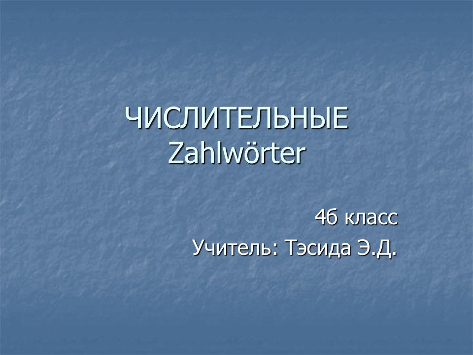 ЧИСЛИТЕЛЬНЫЕ Zahlwörter 4б класс Учитель: Тэсида Э.Д.
