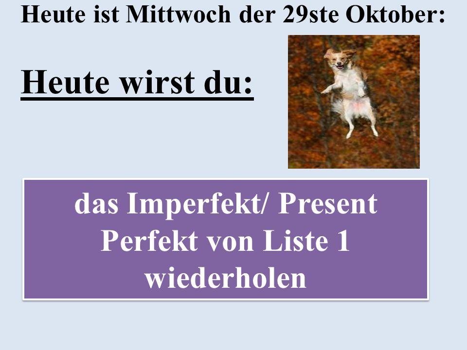 Heute ist Mittwoch der 29ste Oktober: Heute wirst du: das Imperfekt/ Present Perfekt von Liste 1 wiederholen