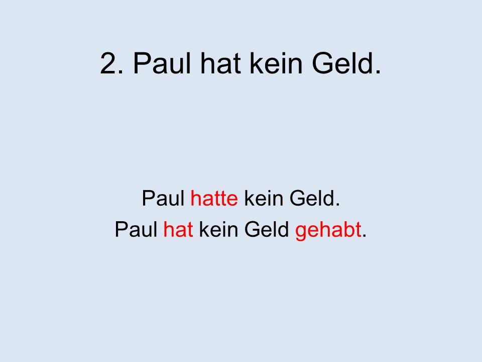 2. Paul hat kein Geld. Paul hatte kein Geld. Paul hat kein Geld gehabt.