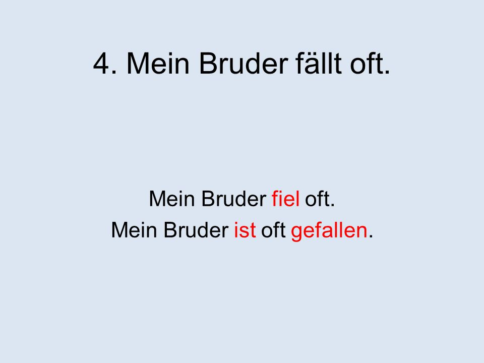 4. Mein Bruder fällt oft. Mein Bruder fiel oft. Mein Bruder ist oft gefallen.