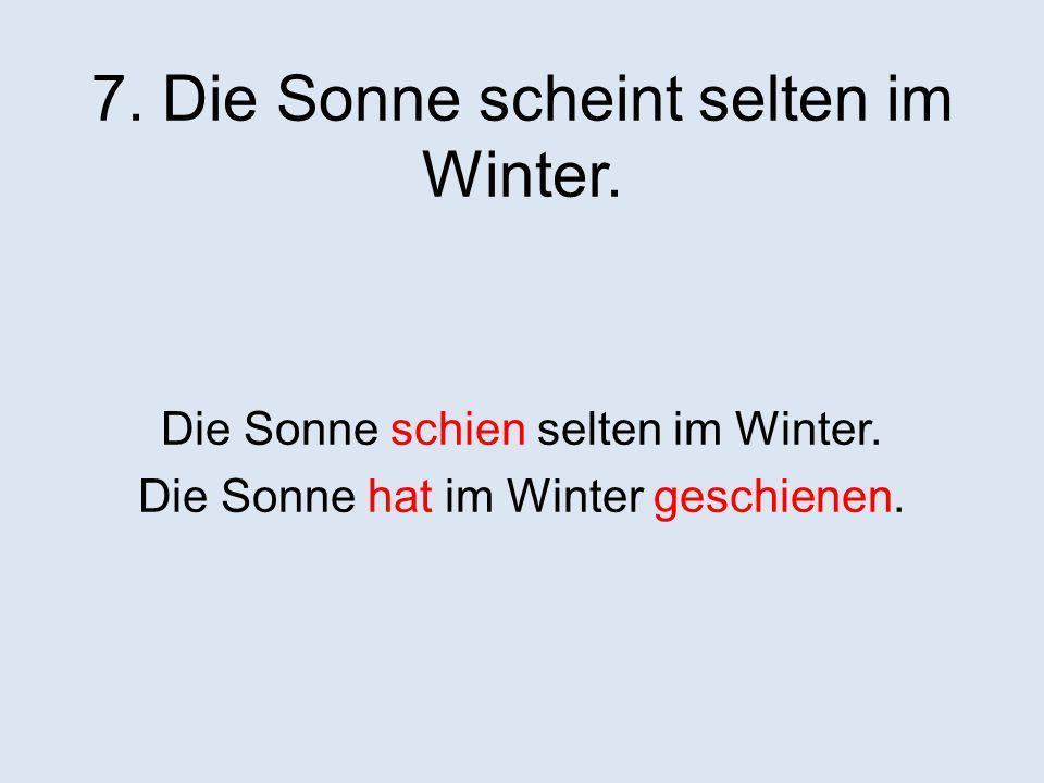 7.Die Sonne scheint selten im Winter. Die Sonne schien selten im Winter.